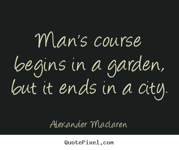 Create picture sayings about life - Man's course begins in a garden, but it ends in a..