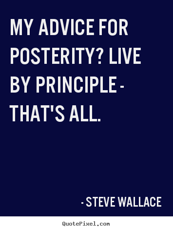 Steve Wallace picture quotes - My advice for posterity? live by principle - that's all. - Life quote