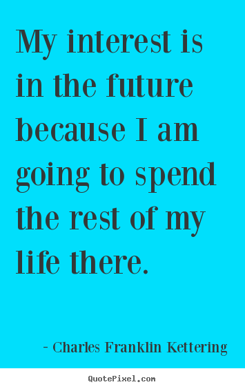 My interest is in the future because i am going to spend the rest of.. Charles Franklin Kettering famous life quote