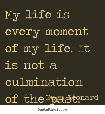 Life quotes - My life is every moment of my life. it is not a culmination of the..