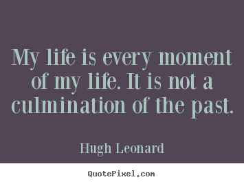 Life quotes - My life is every moment of my life. it is not a..