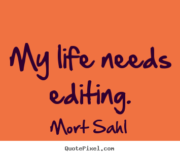 Mort Sahl picture quote - My life needs editing. - Life quotes