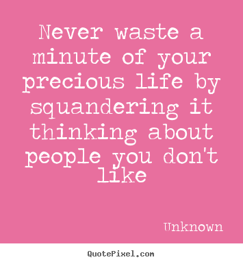 Life sayings - Never waste a minute of your precious life by squandering..