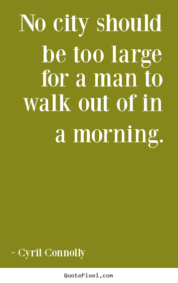Quote about life - No city should be too large for a man to walk out of in..