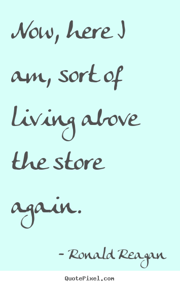 Life quote - Now, here i am, sort of living above the store again.