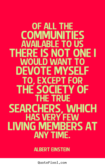 Quotes about life - Of all the communities available to us there..