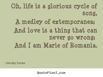 Oh, life is a glorious cycle of song, a medley of extemporanea; and.. Dorothy Parker top life quotes