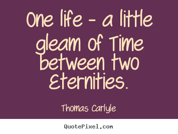 Design picture quotes about life - One life - a little gleam of time between two eternities.