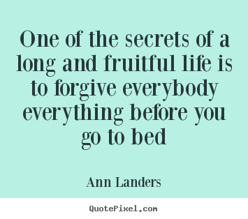 Ann Landers pictures sayings - One of the secrets of a long and fruitful life is to forgive.. - Life quotes