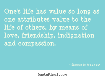 One's life has value so long as one attributes value.. Simone De Beauvoir greatest life quotes