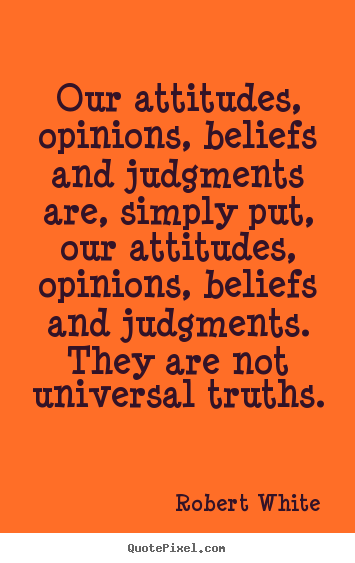 Quote about life - Our attitudes, opinions, beliefs and judgments..