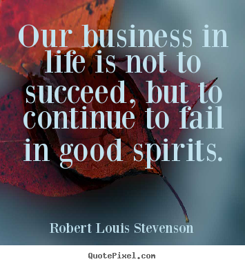 Quotes about life - Our business in life is not to succeed, but to continue..