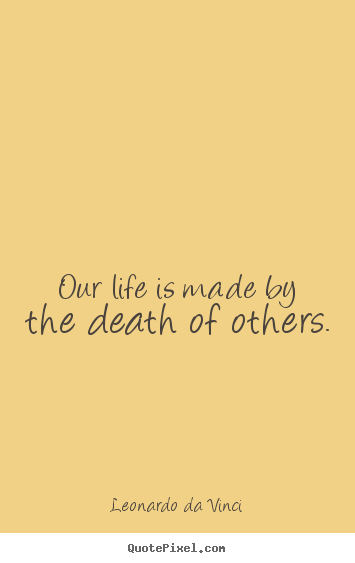 Make personalized picture quotes about life - Our life is made by the death of others.