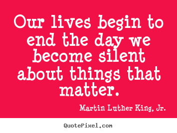 Martin Luther King, Jr. picture quotes - Our lives begin to end the day we become silent about things that.. - Life sayings