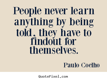 Quotes about life - People never learn anything by being told,..
