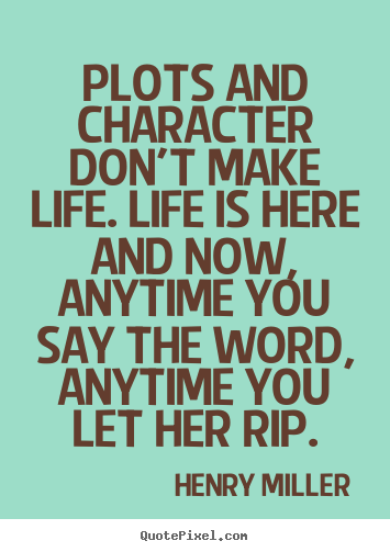 Life quotes - Plots and character don't make life. life is here and now, anytime..