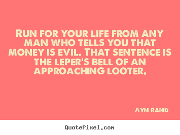 Make personalized picture quotes about life - Run for your life from any man who tells you that money is evil...