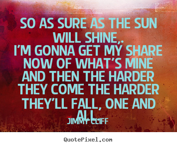 How to make poster quotes about life - So as sure as the sun will shine,.i'm gonna get my share now of..