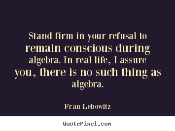 Stand firm in your refusal to remain conscious during algebra. in real.. Fran Lebowitz popular life quotes
