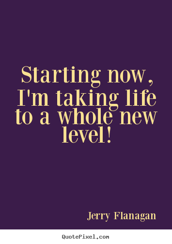 Starting now, i'm taking life to a whole new level! Jerry Flanagan good life quotes