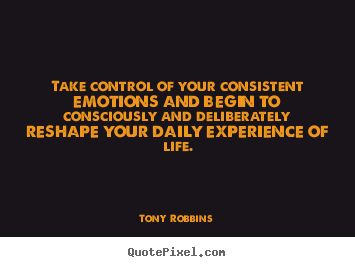 Life quote - Take control of your consistent emotions and begin to consciously..