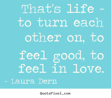 Create your own image quotes about life - That's life - to turn each other on, to feel good,..