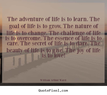 The adventure of life is to learn. the goal of life is to grow... William Arthur Ward famous life quotes