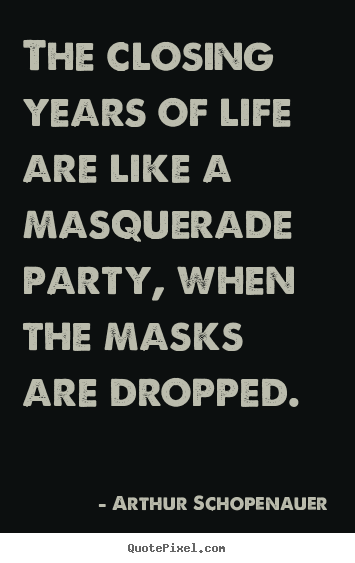 The closing years of life are like a masquerade party, when the.. Arthur Schopenauer great life quotes