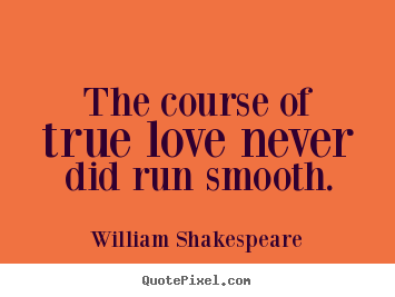 Quotes about life - The course of true love never did run smooth.