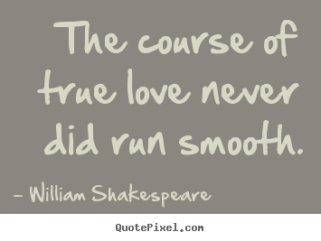 Life quotes - The course of true love never did run smooth.