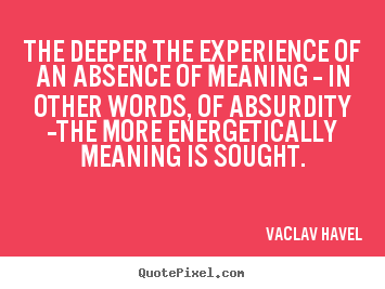 The deeper the experience of an absence.. Vaclav Havel  life quotes
