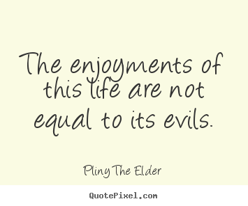 Quote about life - The enjoyments of this life are not equal to its..