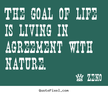 Life quotes - The goal of life is living in agreement with nature.