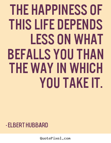 The happiness of this life depends less on what befalls.. Elbert Hubbard  life quotes