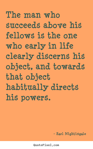 The man who succeeds above his fellows is.. Earl Nightingale top life quotes