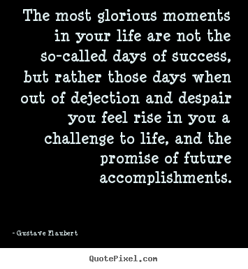 Quotes about life - The most glorious moments in your life are not the so-called..