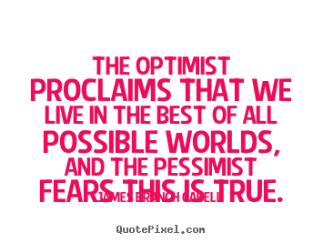 The optimist proclaims that we live in the best of all possible.. James Branch Cabell popular life quote