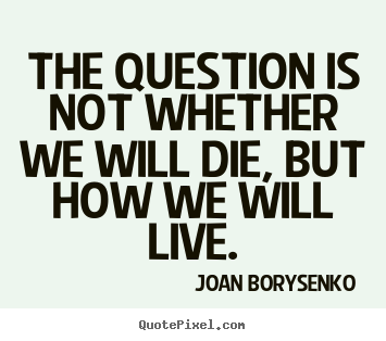 Joan Borysenko picture quotes - The question is not whether we will die, but how we.. - Life quotes