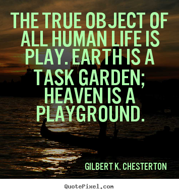 The true object of all human life is play. earth is a.. Gilbert K. Chesterton best life quotes