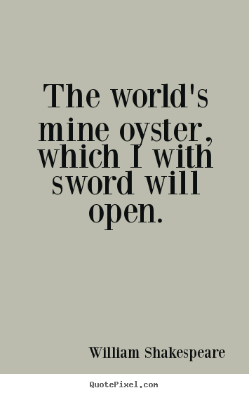 Quotes about life - The world's mine oyster, which i with sword will open.
