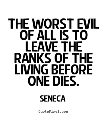 Design poster quotes about life - The worst evil of all is to leave the ranks of the living before one..