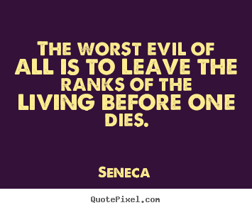 Design custom picture quotes about life - The worst evil of all is to leave the ranks of the living..