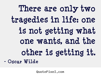 There are only two tragedies in life: one is not getting what one wants,.. Oscar Wilde good life quotes