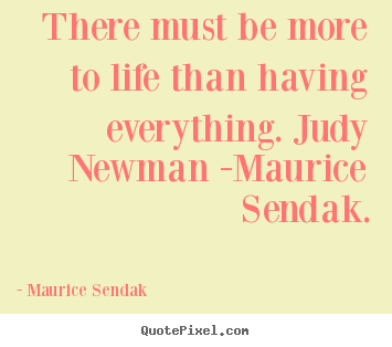 Quote about life - There must be more to life than having everything. judy newman..