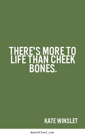 Life quote - There's more to life than cheek bones.