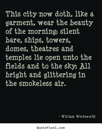 William Wordsworth picture quote - This city now doth, like a garment, wear the beauty of the morning;.. - Life quotes