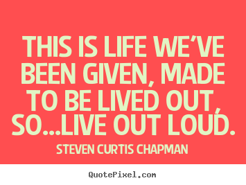 Life quote - This is life we've been given, made to be lived out, so...live out loud.
