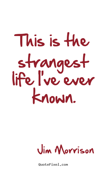 This is the strangest life i've ever known. Jim Morrison  life quote