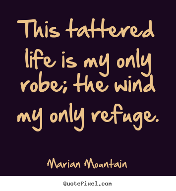 Life sayings - This tattered life is my only robe; the wind my only refuge.