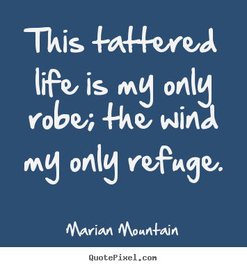 Quotes about life - This tattered life is my only robe; the wind my only refuge.
